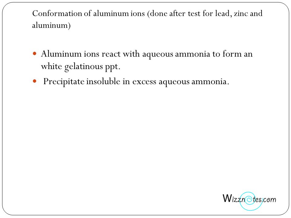 Conformation of aluminum ions (done after test for lead, zinc and aluminum) Aluminum ions react with aqueous ammonia to form an white gelatinous ppt.