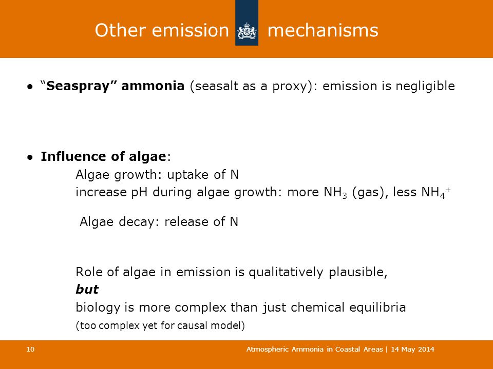 Other emission mechanisms ● Seaspray ammonia (seasalt as a proxy): emission is negligible ●Influence of algae: Algae growth: uptake of N increase pH during algae growth: more NH 3 (gas), less NH 4 + Algae decay: release of N Role of algae in emission is qualitatively plausible, but biology is more complex than just chemical equilibria (too complex yet for causal model) Atmospheric Ammonia in Coastal Areas | 14 May 2014 10