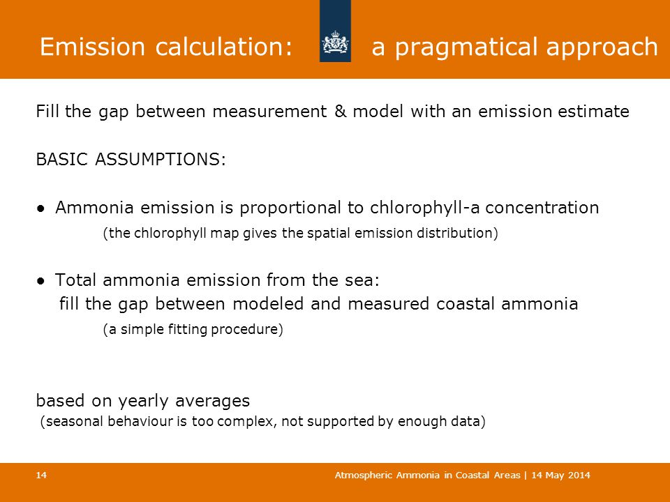 Emission calculation: a pragmatical approach Fill the gap between measurement & model with an emission estimate BASIC ASSUMPTIONS: ●Ammonia emission is proportional to chlorophyll-a concentration (the chlorophyll map gives the spatial emission distribution) ●Total ammonia emission from the sea: fill the gap between modeled and measured coastal ammonia (a simple fitting procedure) based on yearly averages (seasonal behaviour is too complex, not supported by enough data) Atmospheric Ammonia in Coastal Areas | 14 May 2014 14