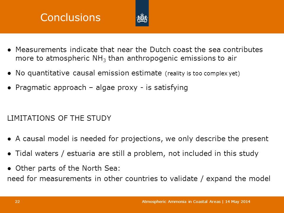 Conclusions ●Measurements indicate that near the Dutch coast the sea contributes more to atmospheric NH 3 than anthropogenic emissions to air ●No quantitative causal emission estimate (reality is too complex yet) ●Pragmatic approach – algae proxy - is satisfying LIMITATIONS OF THE STUDY ●A causal model is needed for projections, we only describe the present ●Tidal waters / estuaria are still a problem, not included in this study ●Other parts of the North Sea: need for measurements in other countries to validate / expand the model Atmospheric Ammonia in Coastal Areas | 14 May 2014 22