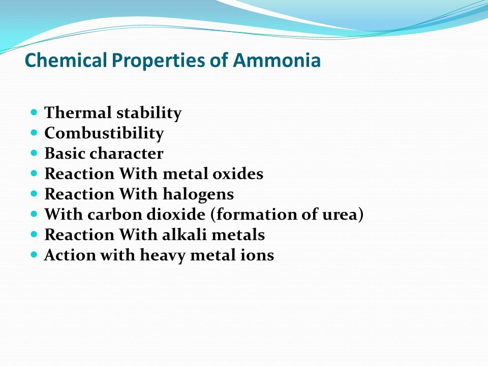 Chemical Properties of Ammonia Thermal stability Combustibility Basic character Reaction With metal oxides Reaction With halogens With carbon dioxide (formation of urea) Reaction With alkali metals Action with heavy metal ions