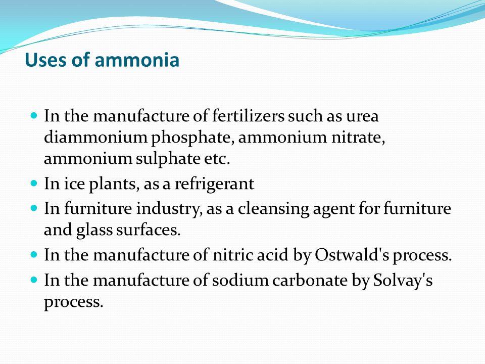 Uses of ammonia In the manufacture of fertilizers such as urea diammonium phosphate, ammonium nitrate, ammonium sulphate etc. In ice plants, as a refr