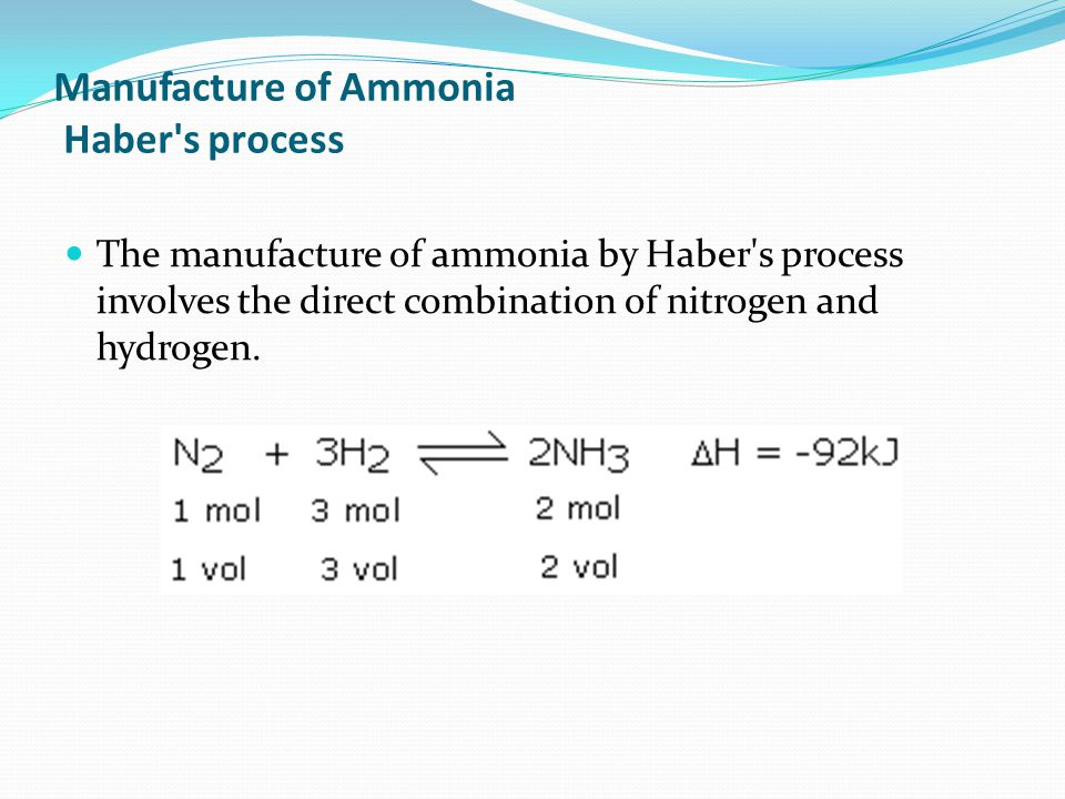 Manufacture of Ammonia Haber s process The manufacture of ammonia by Haber s process involves the direct combination of nitrogen and hydrogen.