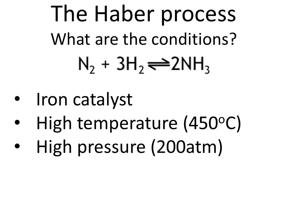 The Haber process What are the conditions? Iron catalyst High temperature (450 o C) High pressure (200atm)