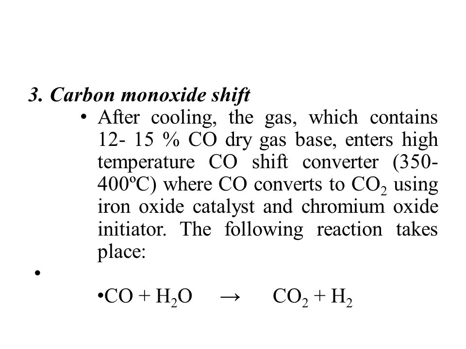 3. Carbon monoxide shift After cooling, the gas, which contains 12- 15 % CO dry gas base, enters high temperature CO shift converter (350- 400ºC) wher