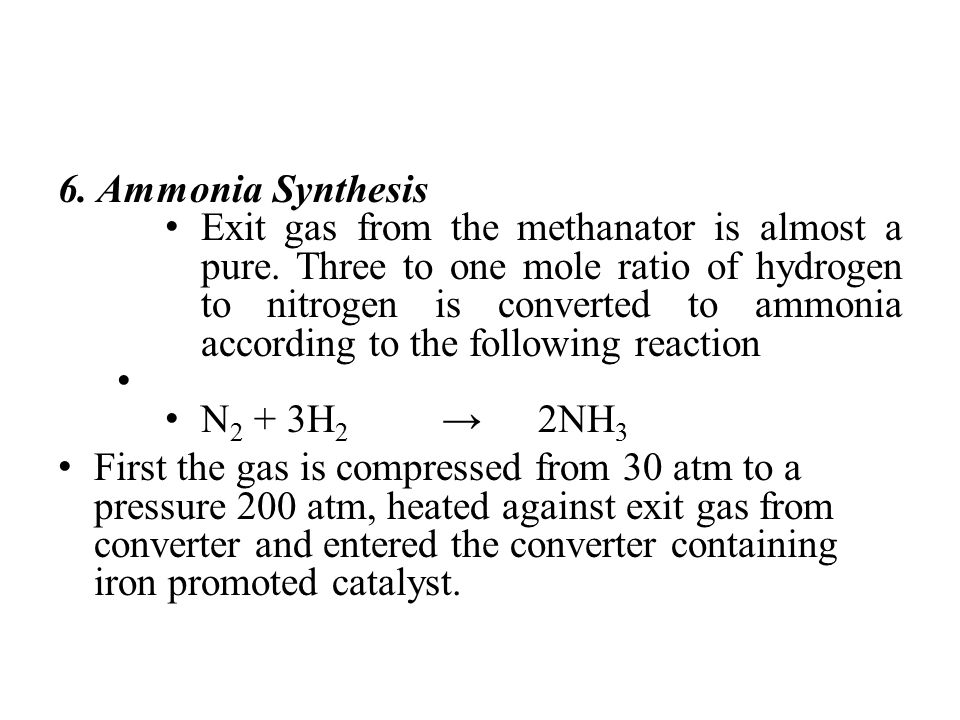 6. Ammonia Synthesis Exit gas from the methanator is almost a pure. Three to one mole ratio of hydrogen to nitrogen is converted to ammonia according