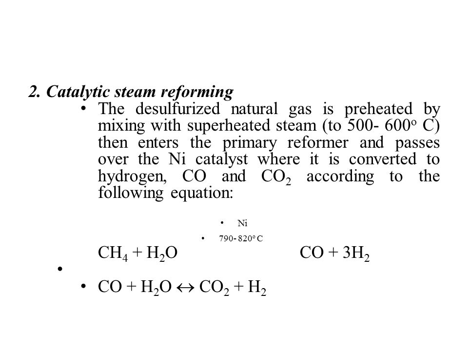 2. Catalytic steam reforming The desulfurized natural gas is preheated by mixing with superheated steam (to 500- 600 o C) then enters the primary refo