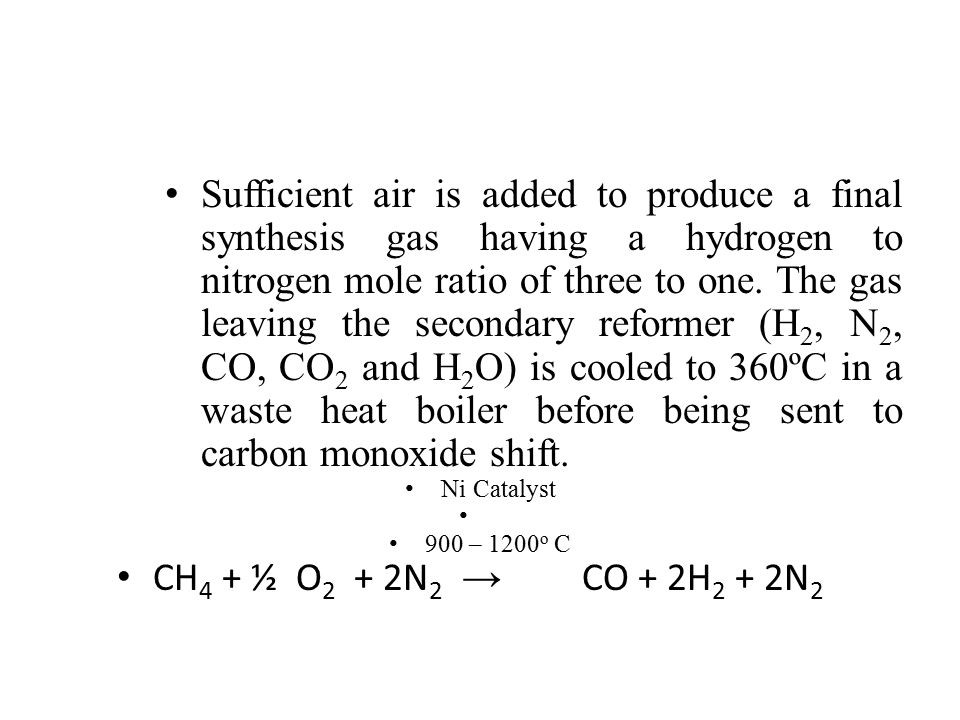 Sufficient air is added to produce a final synthesis gas having a hydrogen to nitrogen mole ratio of three to one. The gas leaving the secondary refor