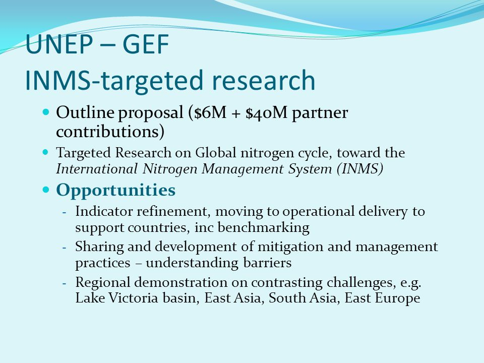 UNEP – GEF INMS-targeted research Outline proposal ($6M + $40M partner contributions) Targeted Research on Global nitrogen cycle, toward the International Nitrogen Management System (INMS) Opportunities - Indicator refinement, moving to operational delivery to support countries, inc benchmarking - Sharing and development of mitigation and management practices – understanding barriers - Regional demonstration on contrasting challenges, e.g.