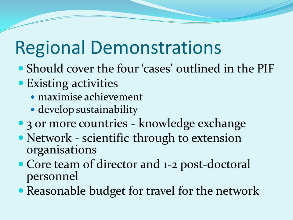 Regional Demonstrations Should cover the four 'cases' outlined in the PIF Existing activities maximise achievement develop sustainability 3 or more countries - knowledge exchange Network - scientific through to extension organisations Core team of director and 1-2 post-doctoral personnel Reasonable budget for travel for the network