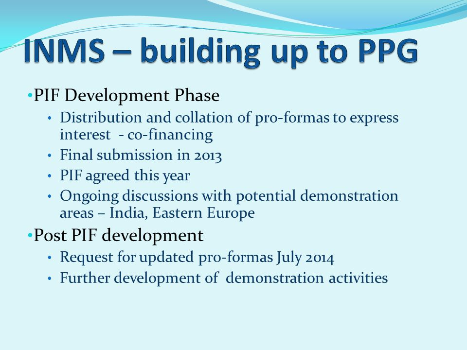 PIF Development Phase Distribution and collation of pro-formas to express interest - co-financing Final submission in 2013 PIF agreed this year Ongoing discussions with potential demonstration areas – India, Eastern Europe Post PIF development Request for updated pro-formas July 2014 Further development of demonstration activities
