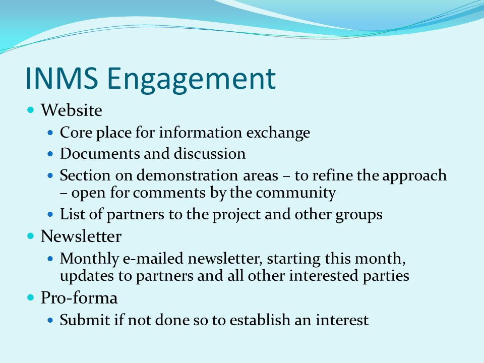INMS Engagement Website Core place for information exchange Documents and discussion Section on demonstration areas – to refine the approach – open for comments by the community List of partners to the project and other groups Newsletter Monthly e-mailed newsletter, starting this month, updates to partners and all other interested parties Pro-forma Submit if not done so to establish an interest