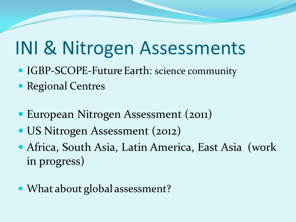 INI & Nitrogen Assessments IGBP-SCOPE-Future Earth: science community Regional Centres European Nitrogen Assessment (2011) US Nitrogen Assessment (2012) Africa, South Asia, Latin America, East Asia (work in progress) What about global assessment