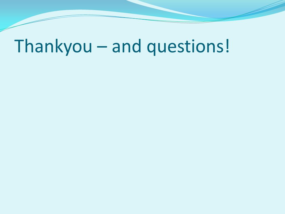 Thankyou – and questions!