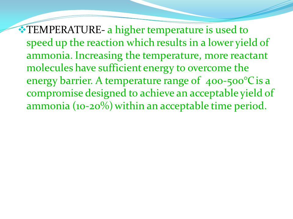  TEMPERATURE- a higher temperature is used to speed up the reaction which results in a lower yield of ammonia.