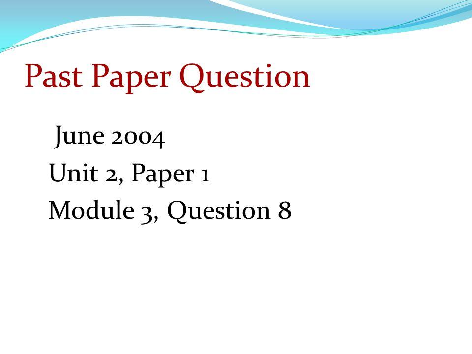 Past Paper Question June 2004 Unit 2, Paper 1 Module 3, Question 8