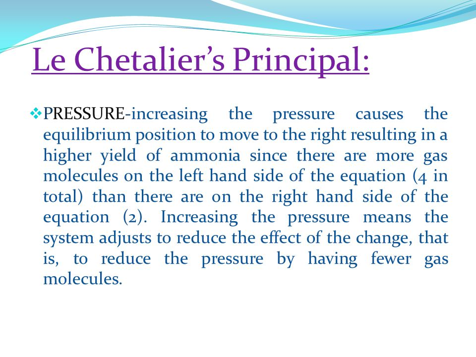 Le Chetalier's Principal:  PRESSURE-increasing the pressure causes the equilibrium position to move to the right resulting in a higher yield of ammonia since there are more gas molecules on the left hand side of the equation (4 in total) than there are on the right hand side of the equation (2).