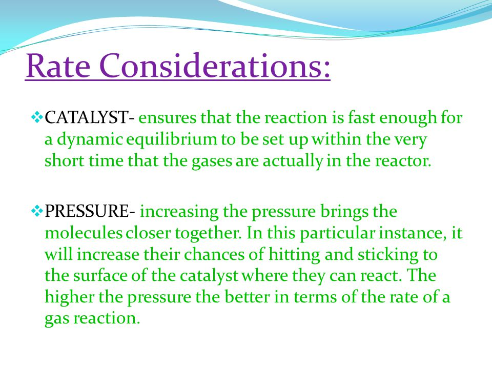 Rate Considerations:  CATALYST- ensures that the reaction is fast enough for a dynamic equilibrium to be set up within the very short time that the gases are actually in the reactor.
