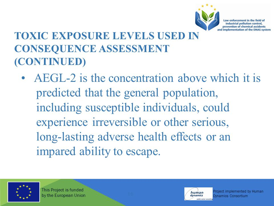 This Project is funded by the European Union Project implemented by Human Dynamics Consortium 16 TOXIC EXPOSURE LEVELS USED IN CONSEQUENCE ASSESSMENT (CONTINUED) AEGL-2 is the concentration above which it is predicted that the general population, including susceptible individuals, could experience irreversible or other serious, long-lasting adverse health effects or an impared ability to escape.