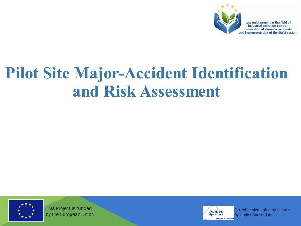 This Project is funded by the European Union Project implemented by Human Dynamics Consortium 2 Pilot Site Major-Accident Identification and Risk Assessment