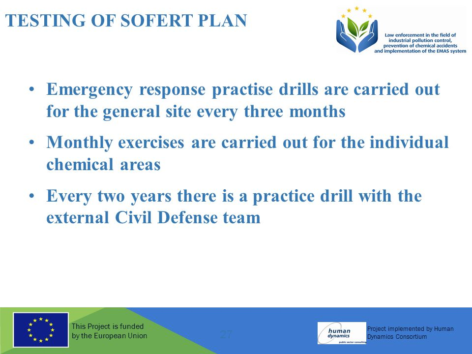 This Project is funded by the European Union Project implemented by Human Dynamics Consortium 27 TESTING OF SOFERT PLAN Emergency response practise drills are carried out for the general site every three months Monthly exercises are carried out for the individual chemical areas Every two years there is a practice drill with the external Civil Defense team