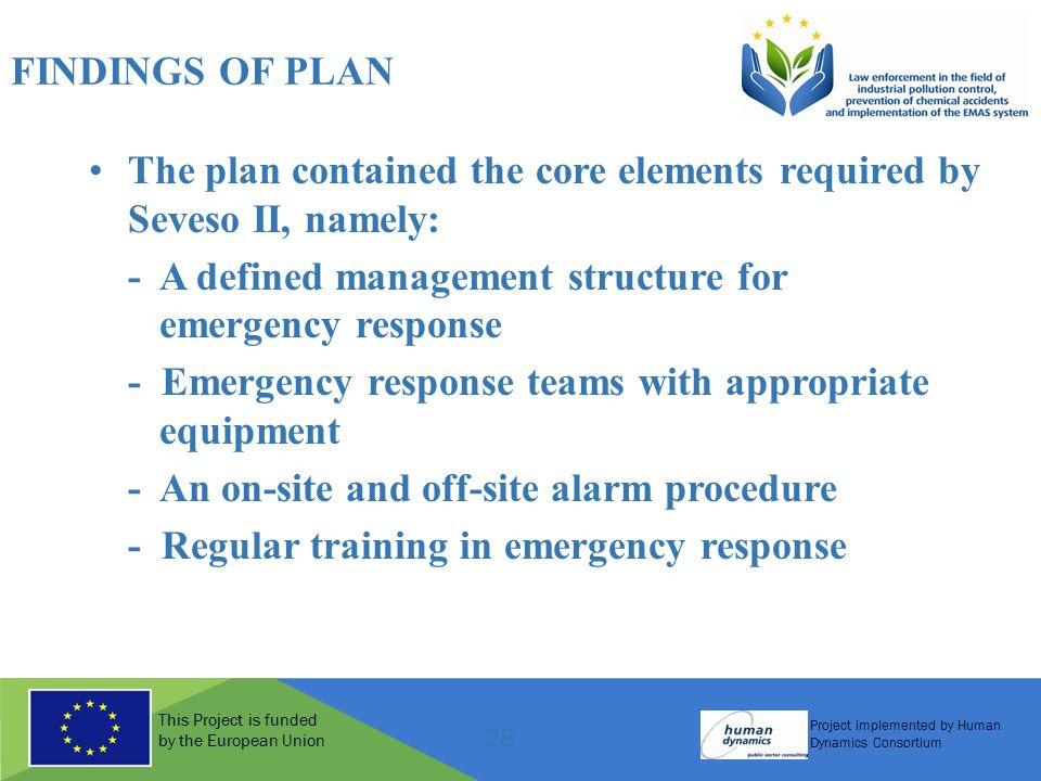 This Project is funded by the European Union Project implemented by Human Dynamics Consortium 28 FINDINGS OF PLAN The plan contained the core elements required by Seveso II, namely: - A defined management structure for emergency response - Emergency response teams with appropriate equipment - An on-site and off-site alarm procedure - Regular training in emergency response