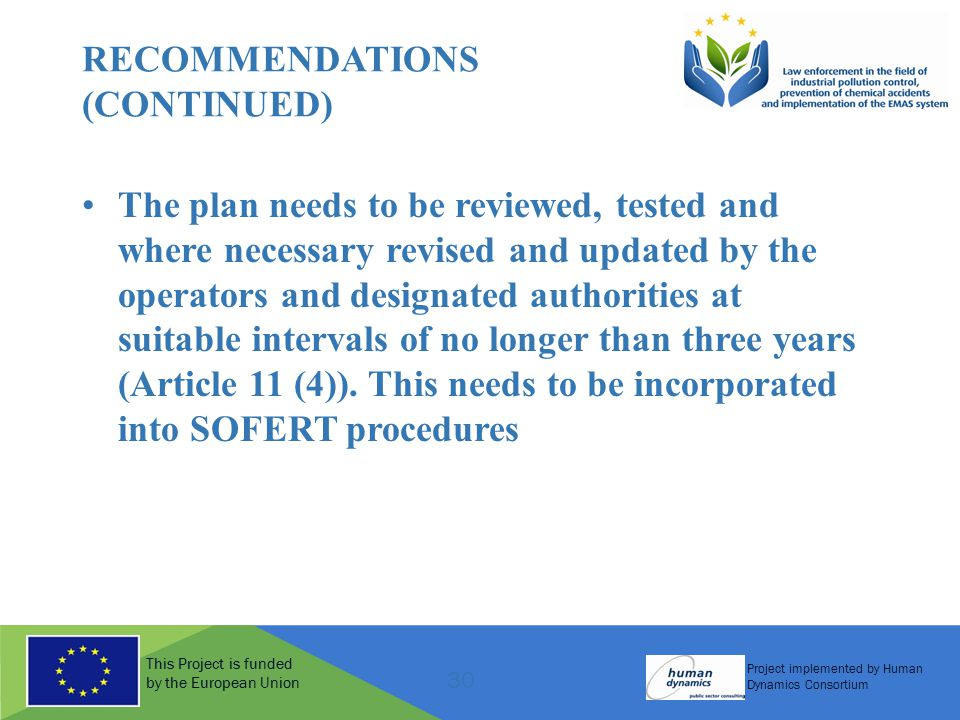 This Project is funded by the European Union Project implemented by Human Dynamics Consortium 30 RECOMMENDATIONS (CONTINUED) The plan needs to be reviewed, tested and where necessary revised and updated by the operators and designated authorities at suitable intervals of no longer than three years (Article 11 (4)).