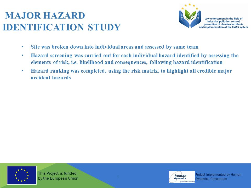 This Project is funded by the European Union Project implemented by Human Dynamics Consortium 9 MAJOR HAZARD IDENTIFICATION STUDY Site was broken down into individual areas and assessed by same team Hazard screening was carried out for each individual hazard identified by assessing the elements of risk, i.e.