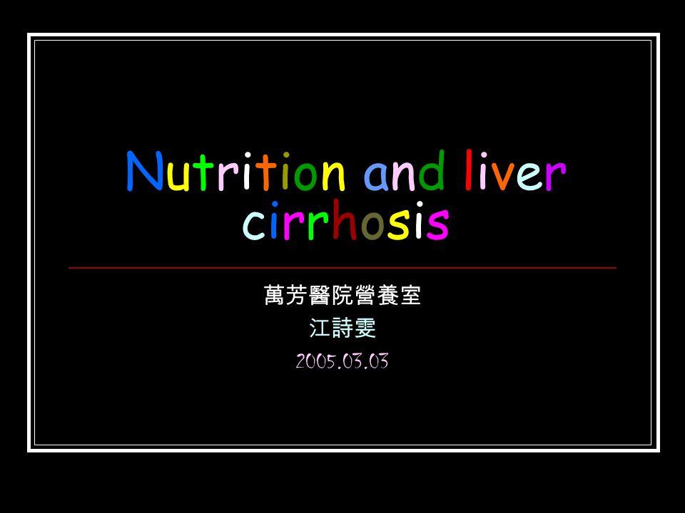 Nutrition and liver cirrhosis 萬芳醫院營養室 江詩雯 2005.03.03