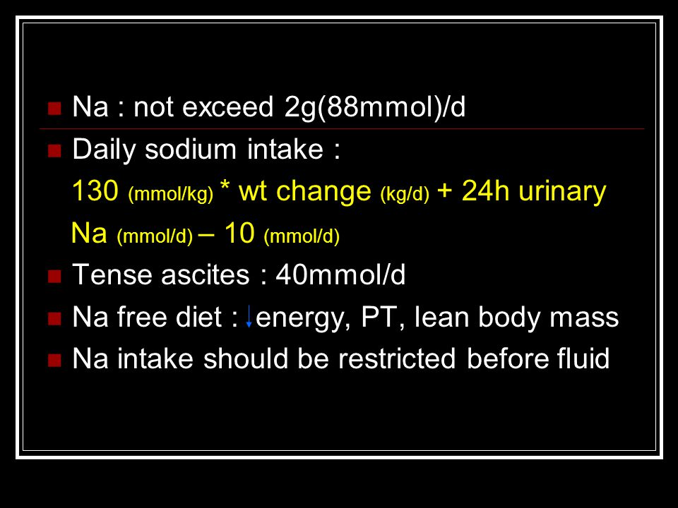 Na : not exceed 2g(88mmol)/d Daily sodium intake : 130 (mmol/kg) * wt change (kg/d) + 24h urinary Na (mmol/d) – 10 (mmol/d) Tense ascites : 40mmol/d Na free diet : energy, PT, lean body mass Na intake should be restricted before fluid