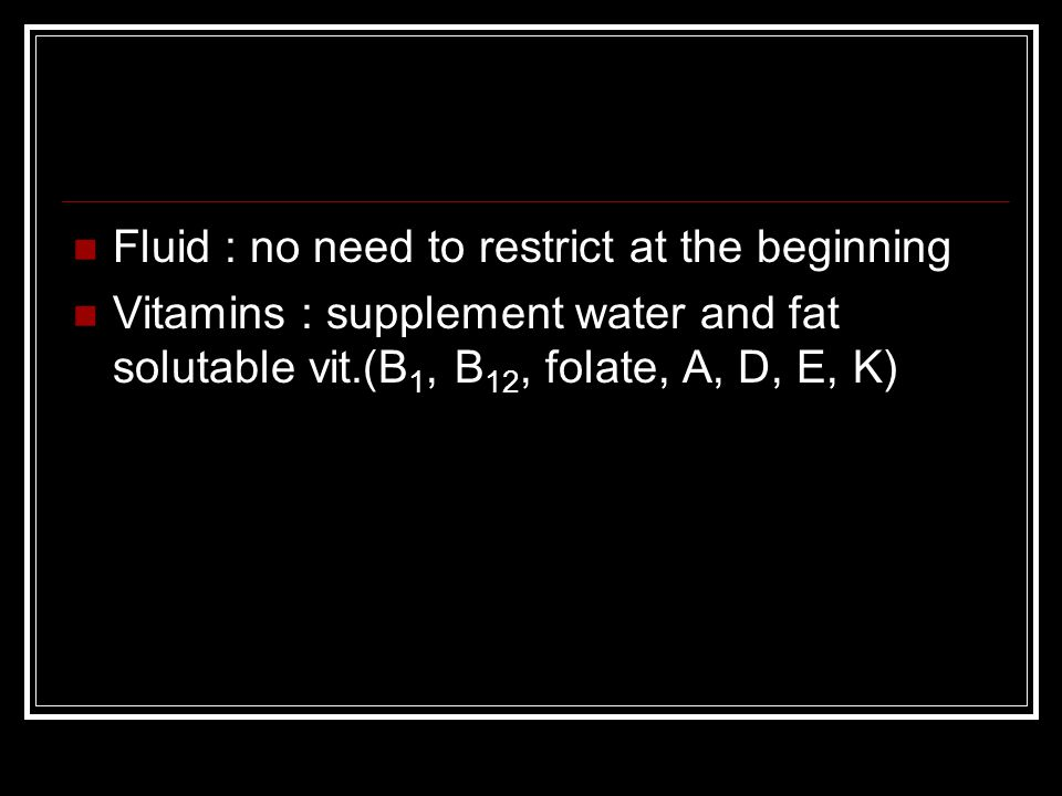 Fluid : no need to restrict at the beginning Vitamins : supplement water and fat solutable vit.(B 1, B 12, folate, A, D, E, K)