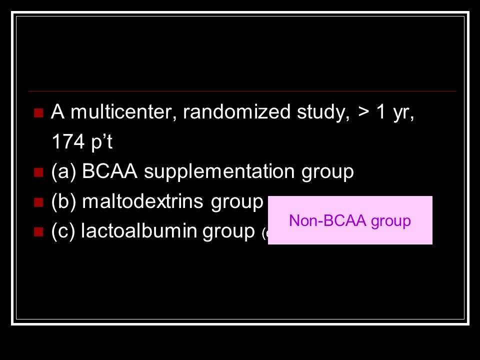 A multicenter, randomized study, > 1 yr, 174 p't (a) BCAA supplementation group (b) maltodextrins group (equicaloric) (c) lactoalbumin group (equicalo