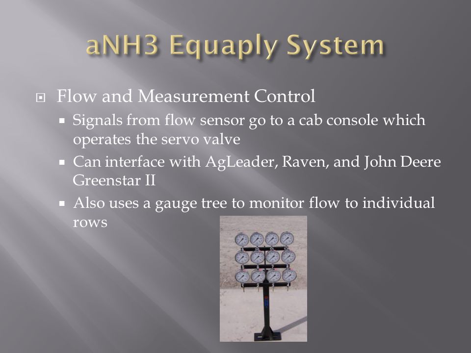  Flow and Measurement Control  Signals from flow sensor go to a cab console which operates the servo valve  Can interface with AgLeader, Raven, and John Deere Greenstar II  Also uses a gauge tree to monitor flow to individual rows