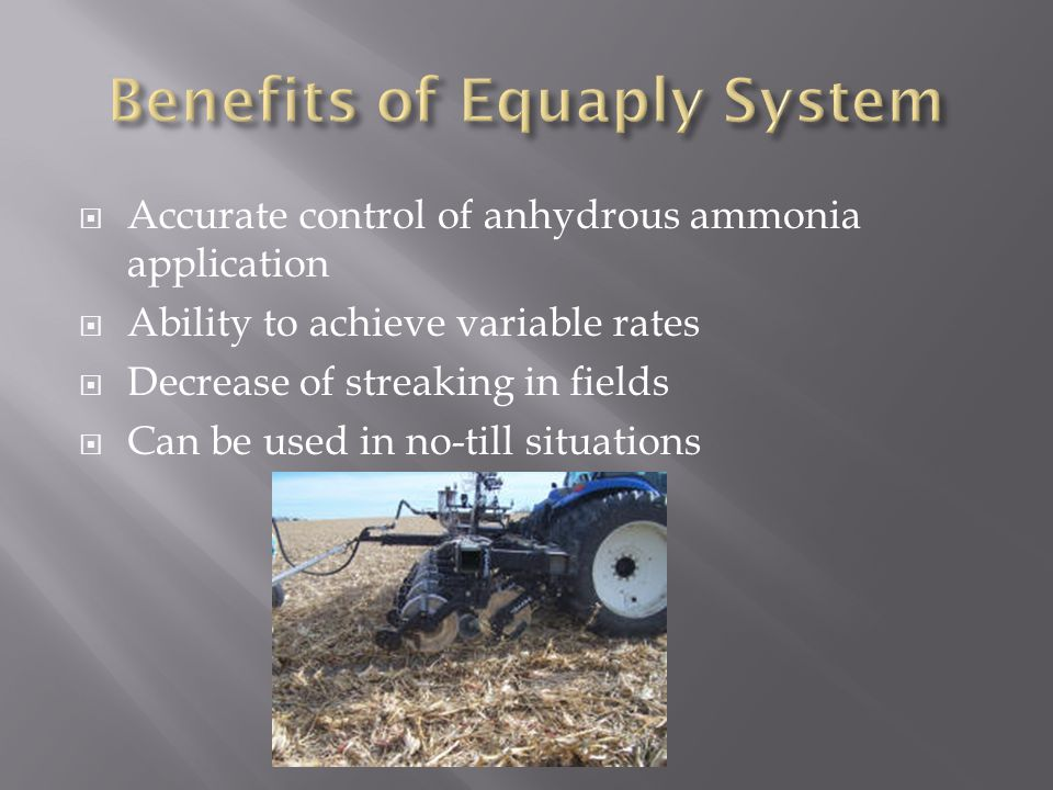  Accurate control of anhydrous ammonia application  Ability to achieve variable rates  Decrease of streaking in fields  Can be used in no-till situations