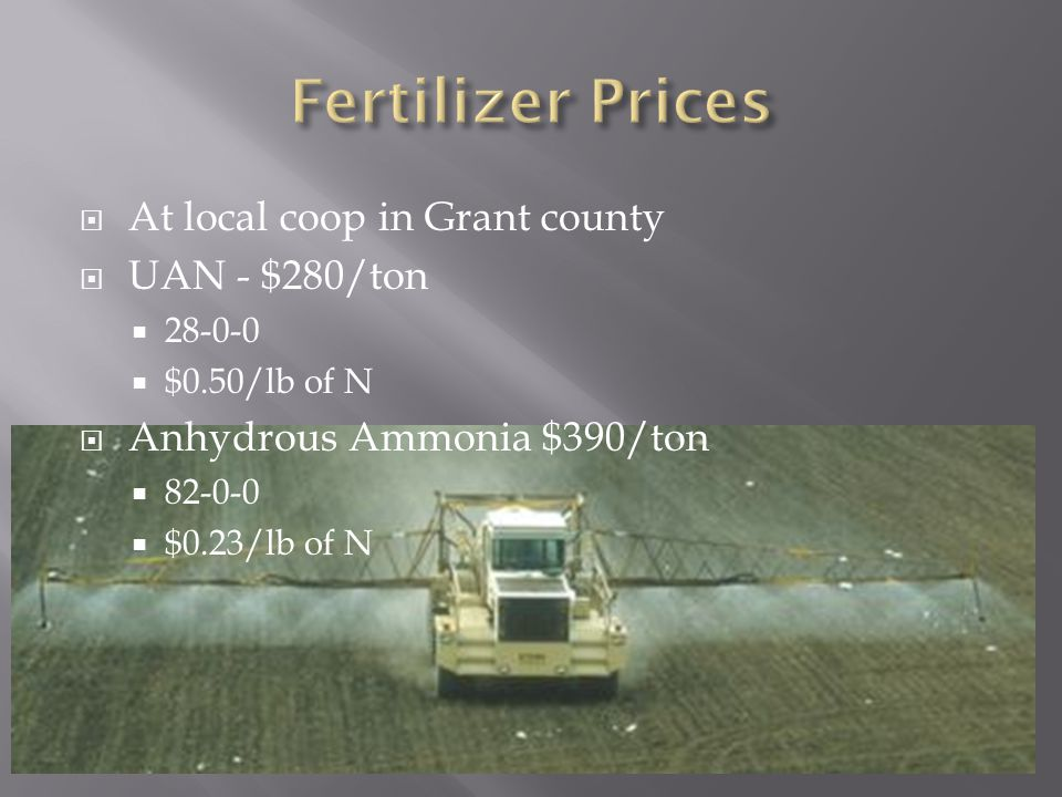  At local coop in Grant county  UAN - $280/ton  28-0-0  $0.50/lb of N  Anhydrous Ammonia $390/ton  82-0-0  $0.23/lb of N