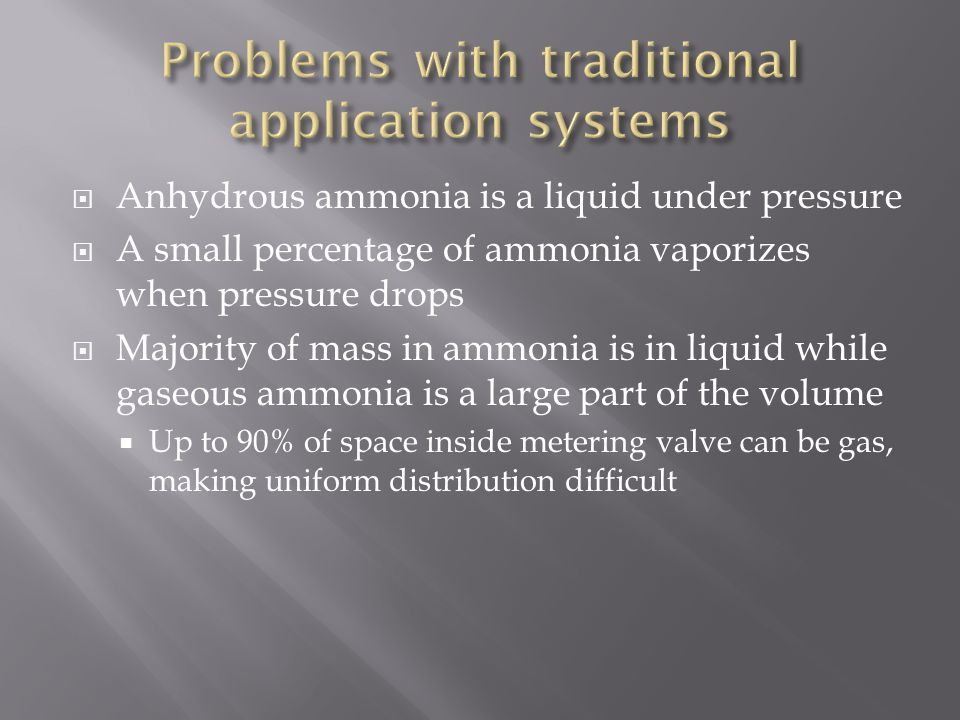  Anhydrous ammonia is a liquid under pressure  A small percentage of ammonia vaporizes when pressure drops  Majority of mass in ammonia is in liquid while gaseous ammonia is a large part of the volume  Up to 90% of space inside metering valve can be gas, making uniform distribution difficult
