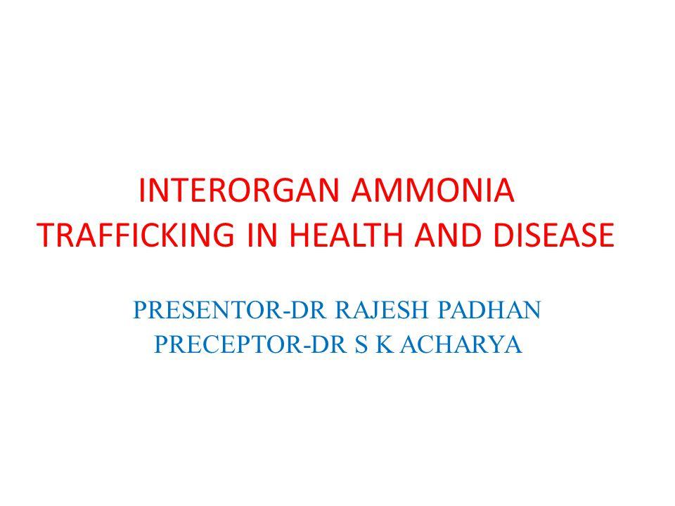 INTERORGAN AMMONIA TRAFFICKING IN HEALTH AND DISEASE PRESENTOR-DR RAJESH PADHAN PRECEPTOR-DR S K ACHARYA
