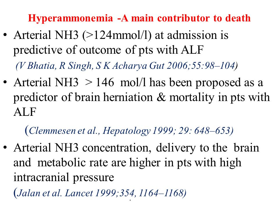 Hyperammonemia -A main contributor to death Arterial NH3 (>124mmol/l) at admission is predictive of outcome of pts with ALF (V Bhatia, R Singh, S K Ac