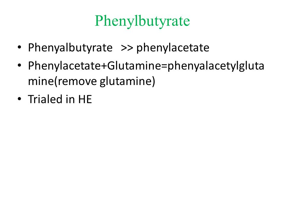 Phenylbutyrate Phenyalbutyrate >> phenylacetate Phenylacetate+Glutamine=phenyalacetylgluta mine(remove glutamine) Trialed in HE
