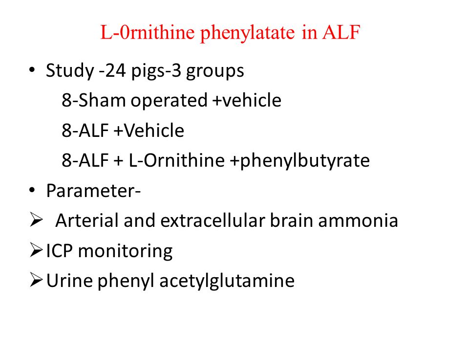 L-0rnithine phenylatate in ALF Study -24 pigs-3 groups 8-Sham operated +vehicle 8-ALF +Vehicle 8-ALF + L-Ornithine +phenylbutyrate Parameter-  Arteri
