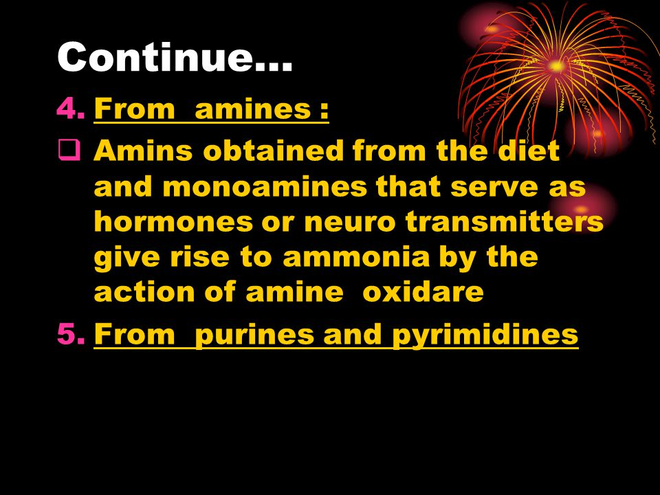 Continue… 4.From amines :  Amins obtained from the diet and monoamines that serve as hormones or neuro transmitters give rise to ammonia by the action of amine oxidare 5.From purines and pyrimidines