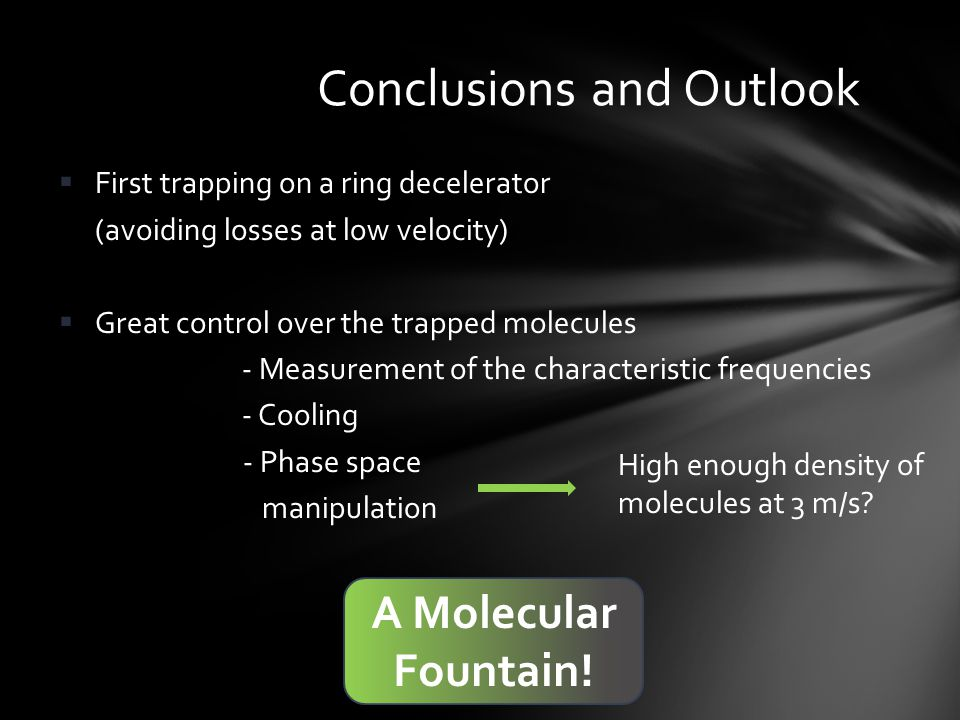  First trapping on a ring decelerator (avoiding losses at low velocity)  Great control over the trapped molecules - Measurement of the characteristic frequencies - Cooling - Phase space manipulation Conclusions and Outlook High enough density of molecules at 3 m/s.