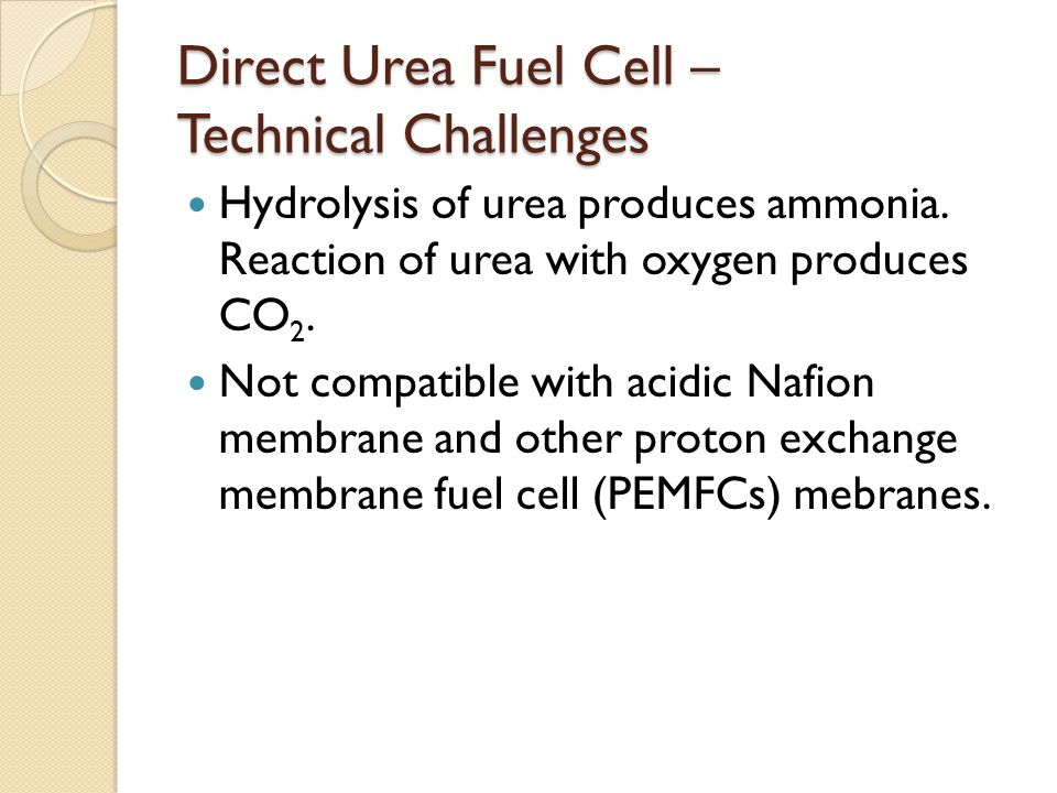 Direct Urea Fuel Cell – Technical Challenges Hydrolysis of urea produces ammonia. Reaction of urea with oxygen produces CO 2. Not compatible with acid