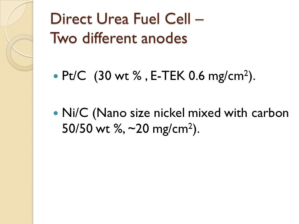 Direct Urea Fuel Cell – Two different anodes Pt/C (30 wt %, E-TEK 0.6 mg/cm 2 ). Ni/C (Nano size nickel mixed with carbon 50/50 wt %, ~20 mg/cm 2 ).