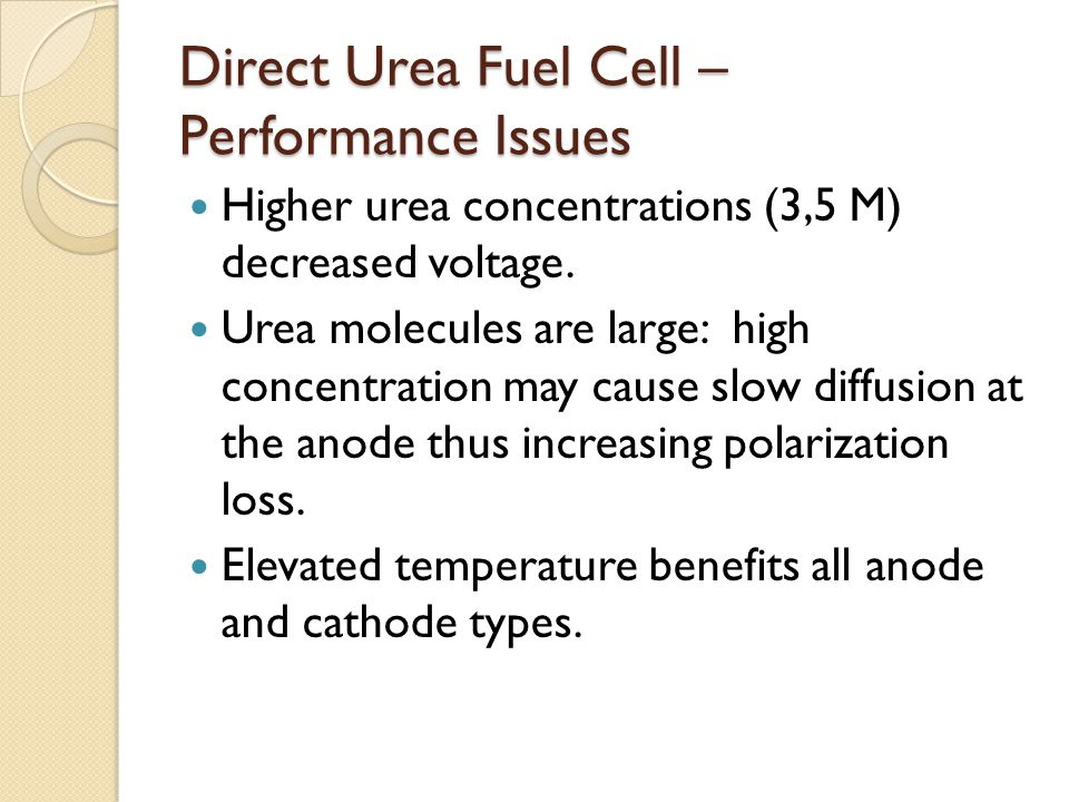 Direct Urea Fuel Cell – Performance Issues Higher urea concentrations (3,5 M) decreased voltage. Urea molecules are large: high concentration may caus