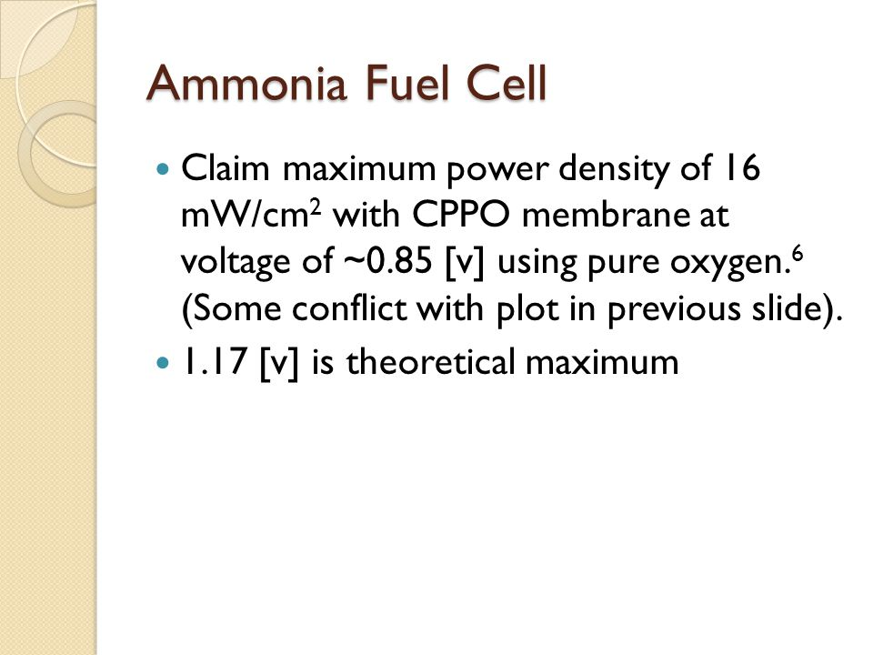 Ammonia Fuel Cell Claim maximum power density of 16 mW/cm 2 with CPPO membrane at voltage of ~0.85 [v] using pure oxygen. 6 (Some conflict with plot i
