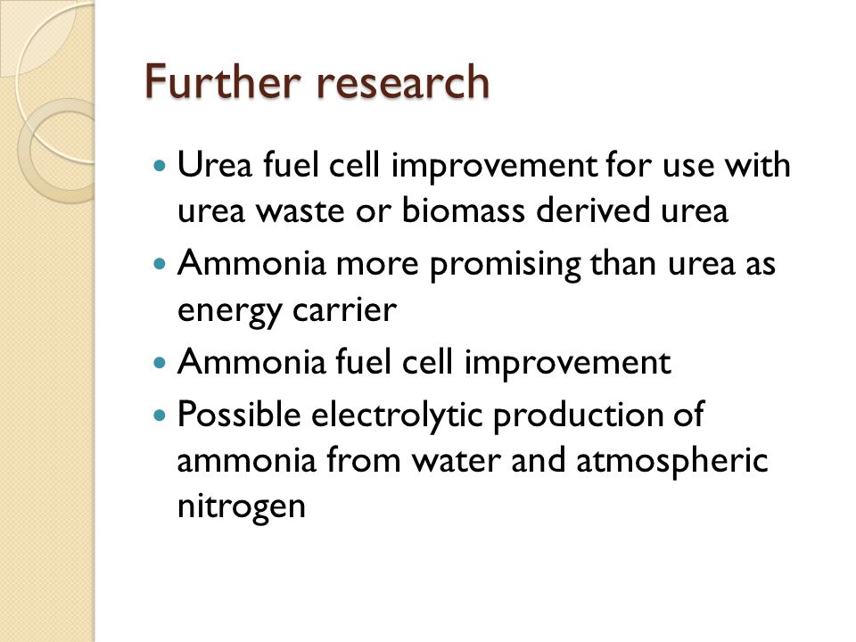 Further research Urea fuel cell improvement for use with urea waste or biomass derived urea Ammonia more promising than urea as energy carrier Ammonia fuel cell improvement Possible electrolytic production of ammonia from water and atmospheric nitrogen