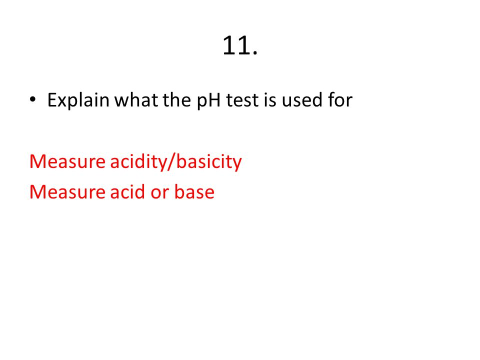 11. Explain what the pH test is used for Measure acidity/basicity Measure acid or base