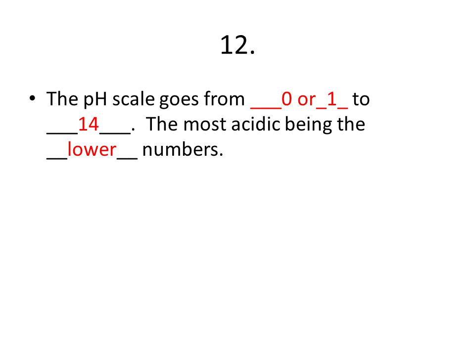 12. The pH scale goes from ___0 or_1_ to ___14___. The most acidic being the __lower__ numbers.