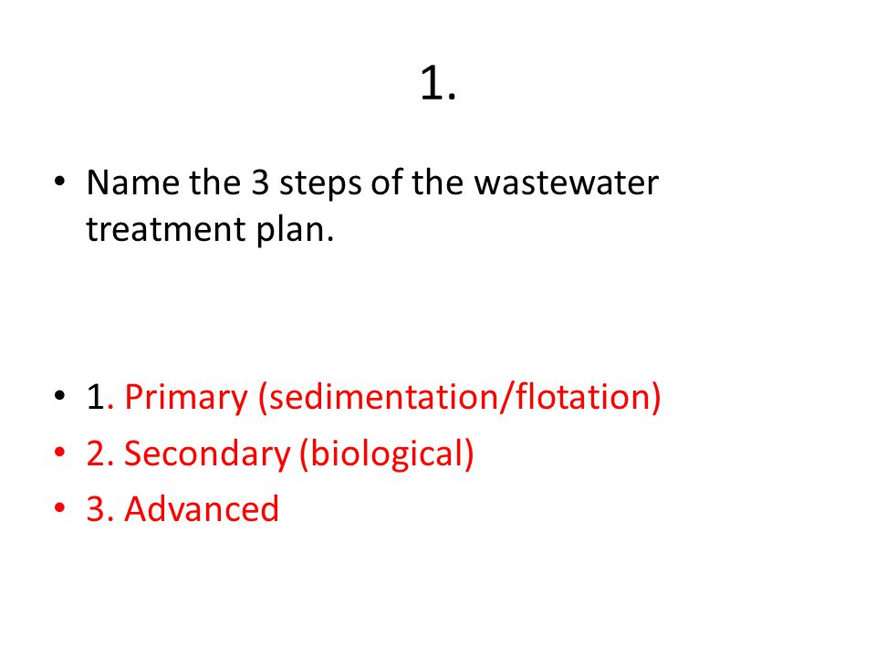 2. What is the purpose of the primary treatment step? Remove things that float and sink